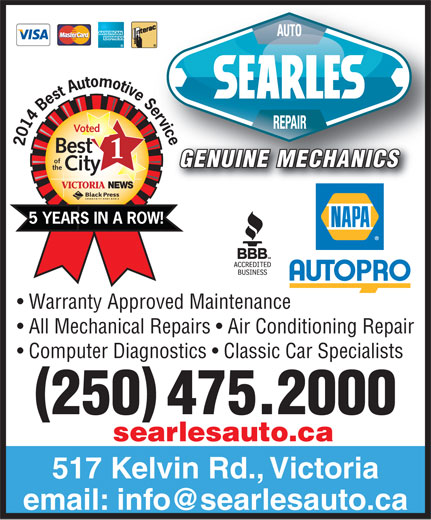 Searle's Auto Repair (250-475-2000) - Display Ad - Service5 Best Automotive Voted 2014 Best of GENUINE MECHANICS the City VICTORIA NEWS YEARS IN A ROW! Warranty Approved Maintenance All Mechanical Repairs   Air Conditioning Repair Computer Diagnostics   Classic Car Specialists 250 475.2000 searlesauto.ca 517 Kelvin Rd., Victoria
