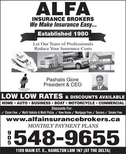 Alfa Insurance Brokers (905-548-9655) - Display Ad - We Make Insurance Easy... Established 1980 Let Our Team of Professionals Reduce Your Insurance Costs Pashalis Giore President & CEO LOW LOW RATES & DISCOUNTS AVAILABLE HOME   AUTO   BUSINESS   BOAT   MOTORCYCLE   COMMERCIAL Discounts For: Claim Free Multi Vehicle & Multi Policy New Home Mortgage Free Seniors www.alfainsurancebrokers.ca MONTHLY PAYMENT PLANS 905 548-9655 1109 MAIN ST. E., HAMILTON L8M 1N7 (AT THE DELTA) Smoke Free