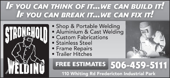 Stronghold Welding (506-459-5111) - Display Ad - Trailer Hitches FREE ESTIMATES 506-459-5111 110 Whiting Rd Fredericton Industrial Park IF YOU CAN THINK OF IT...WE CAN BUILD IT! IF YOU CAN BREAK IT...WE CAN FIX IT! Shop & Portable WeldingSh & P blWeldin Aluminium & Cast Welding Custom Fabrications Stainless Steel Frame Repairs