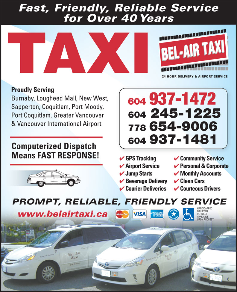 Bel-Air Taxi (604-939-4641) - Annonce illustrée======= - iS Fast, Friendly, Reliable Service for Over 40 Years TAXI Proudly Serving Burnaby, Lougheed Mall, New West, 604 937-1472 Sapperton, Coquitlam, Port Moody, Port Coquitlam, Greater Vancouver & Vancouver International Airport 778 654-9006 604 937-1481 Computerized Dispatch Means FAST RESPONSE! Community Service GPS Tracking 604 245-1225 ki Personal & Corporate Airport Service Monthly Accounts Jump Starts Clean Cars Beverage Delivery Courteous Drivers Courier Deliveries PROMPT, RELIABLE, FRIENDLY SERVICEPROMPT, RELIABLE www.belairtaxi.ca iGPST