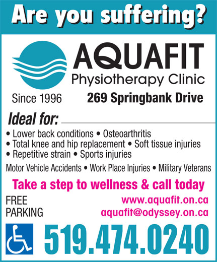 Aquafit Physiotherapy Clinic (519-474-0240) - Display Ad - PARKING 519.474.0240 Are you suffering? UAFIT Physiotherapy Clinic 269 Springbank Drive Since 1996 Ideal for: Lower back conditions   Osteoarthritis Total knee and hip replacement   Soft tissue injuries Repetitive strain   Sports injuries Motor Vehicle Accidents   Work Place Injuries   Military Veterans Take a step to wellness & call today www.aquafit.on.ca FREE