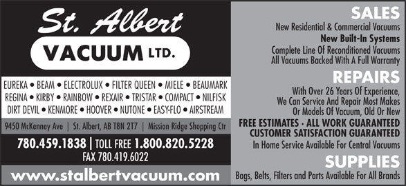 St Albert Vacuum Ltd (780-459-1838) - Annonce illustrée======= - SALES New Residential & Commercial Vacuums New Built-In Systems Complete Line Of Reconditioned Vacuums All Vacuums Backed With A Full Warranty REPAIRS EUREKA   BEAM   ELECTROLUX   FILTER QUEEN   MIELE   BEAUMARK With Over 26 Years Of Experience, REGINA   KIRBY   RAINBOW   REXAIR   TRISTAR   COMPACT   NILFISK We Can Service And Repair Most Makes DIRT DEVIL   KENMORE   HOOVER   NUTONE   EASY-FLO   AIRSTREAM Or Models Of Vacuum, Old Or New FREE ESTIMATES · ALL WORK GUARANTEED 9450 McKenney Ave St. Albert, AB T8N 2T7 Mission Ridge Shopping Ctr CUSTOMER SATISFACTION GUARANTEED 780.459.1838 TOLL FREE 1.800.820.5228 In Home Service Available For Central Vacuums FAX 780.419.6022 SUPPLIES Bags, Belts, Filters and Parts Available For All Brands www.stalbertvacuum.com