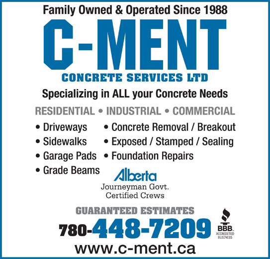 C-Ment Concrete Services (780-448-7209) - Display Ad - Family Owned & Operated Since 1988 CONCRETE SERVICES LTD Specializing in ALL your Concrete Needs RESIDENTIAL   INDUSTRIAL   COMMERCIAL Driveways Concrete Removal / Breakout Sidewalks Exposed / Stamped / Sealing Garage Pads  Foundation Repairs Grade Beams Journeyman Govt. Certified Crews GUARANTEED ESTIMATES 780- 448-7209 www.c-ment.ca
