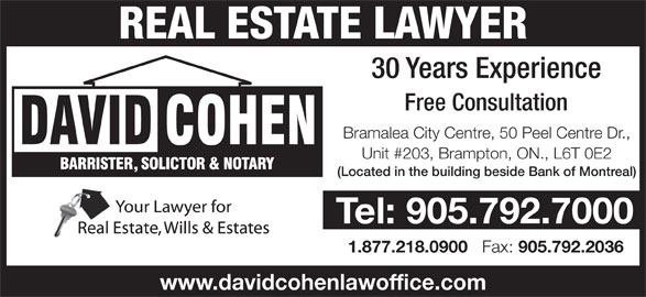 Cohen David (905-792-7000) - Display Ad - REAL ESTATE LAWYER 30 Years Experience Free Consultation Bramalea City Centre, 50 Peel Centre Dr., Unit #203, Brampton, ON., L6T 0E2 (Located in the building beside Bank of Montreal) Tel: 905.792.7000 1.877.218.0900 Fax: 905.792.2036 www.davidcohenlawoffice.com