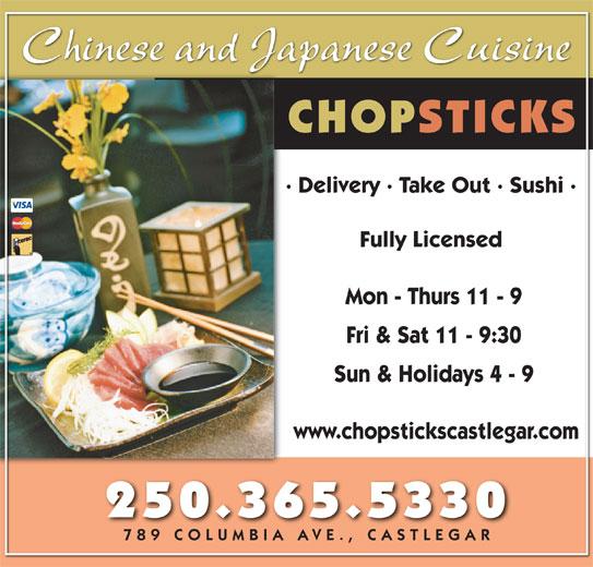 Chopsticks Restaurant (250-365-5330) - Annonce illustrée======= - Chinese and Japanese Cuisine CHOPSTICKS · Delivery · Take Out · Sushi · Fully Licensed Mon - Thurs 11 - 9 Fri & Sat 11 - 9:30 Sun & Holidays 4 - 9 www.chopstickscastlegar.com 250.365.5330 789 COLUMBIA AVE., CASTLEGAR789 COLUMBIA AVE., CASTLEGAR