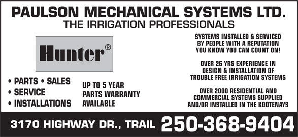 Paulson Mechanical Systems Ltd (250-368-9404) - Display Ad - PAULSON MECHANICAL SYSTEMS LTD. THE IRRIGATION PROFESSIONALS SYSTEMS INSTALLED & SERVICED BY PEOPLE WITH A REPUTATION YOU KNOW YOU CAN COUNT ON! Hunter OVER 26 YRS EXPERIENCE IN DESIGN & INSTALLATION OF TROUBLE FREE IRRIGATION SYSTEMS PARTS   SALES UP TO 5 YEAR OVER 2000 RESIDENTIAL AND SERVICE PARTS WARRANTY COMMERCIAL SYSTEMS SUPPLIED AVAILABLE INSTALLATIONS AND/OR INSTALLED IN THE KOOTENAYS 3170 HIGHWAY DR., TRAIL 250-368-9404 PAULSON MECHANICAL SYSTEMS LTD. THE IRRIGATION PROFESSIONALS SYSTEMS INSTALLED & SERVICED BY PEOPLE WITH A REPUTATION YOU KNOW YOU CAN COUNT ON! Hunter OVER 26 YRS EXPERIENCE IN DESIGN & INSTALLATION OF TROUBLE FREE IRRIGATION SYSTEMS PARTS   SALES UP TO 5 YEAR OVER 2000 RESIDENTIAL AND SERVICE PARTS WARRANTY COMMERCIAL SYSTEMS SUPPLIED AVAILABLE INSTALLATIONS AND/OR INSTALLED IN THE KOOTENAYS 3170 HIGHWAY DR., TRAIL 250-368-9404