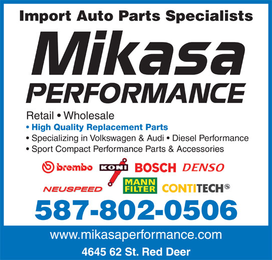Mikasa Performance (403-348-5858) - Display Ad - Import Auto Parts Specialists Retail   Wholesale High Quality Replacement Parts Specializing in Volkswagen & Audi   Diesel Performance Sport Compact Performance Parts & Accessories 587-802-0506 www.mikasaperformance.com 4645 62 St. Red Deer