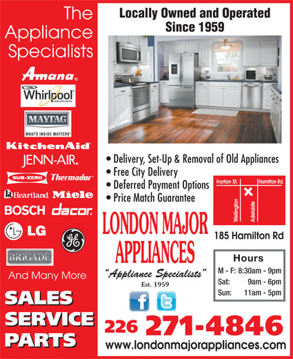 London Major Appliance Service Ltd (519-432-1862) - Annonce illustrée======= - Deferred Payment Options Price Match Guarantee LONDON MAJOR 185 Hamilton Rd Hours APPLIANCES M - F: 8:30am - 9pm Appliance Specialists And Many More Sat: 9am - 6pm Est. 1959 Sun: 11am - 5pm 226 271-4846 www.londonmajorappliances.com Locally Owned and Operated The Since 1959 Appliance Specialists Delivery, Set-Up & Removal of Old Appliances Free City Delivery