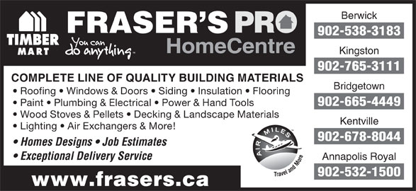 Fraser's Pro Home Centre (902-538-3183) - Annonce illustrée======= - HomeCentre Kingston 902-765-3111 COMPLETE LINE OF QUALITY BUILDING MATERIALS Roofing   Windows & Doors   Siding   Insulation   Flooring 902-665-4449 Paint   Plumbing & Electrical   Power & Hand Tools Wood Stoves & Pellets   Decking & Landscape Materials Kentville Lighting   Air Exchangers & More! 902-678-8044 Homes Designs   Job Estimates Exceptional Delivery Service Annapolis Royal 902-532-1500 www.frasers.ca Bridgetown Berwick FRASER S 902-538-3183