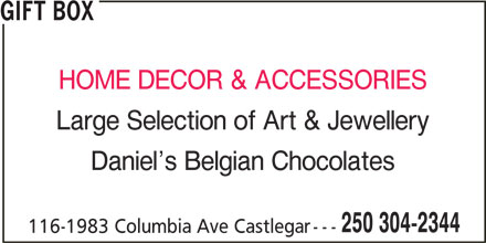 Gift Box (250-304-2344) - Display Ad - 116-1983 Columbia Ave Castlegar GIFT BOX HOME DECOR & ACCESSORIES Large Selection of Art & Jewellery Daniel s Belgian Chocolates 250 304-2344
