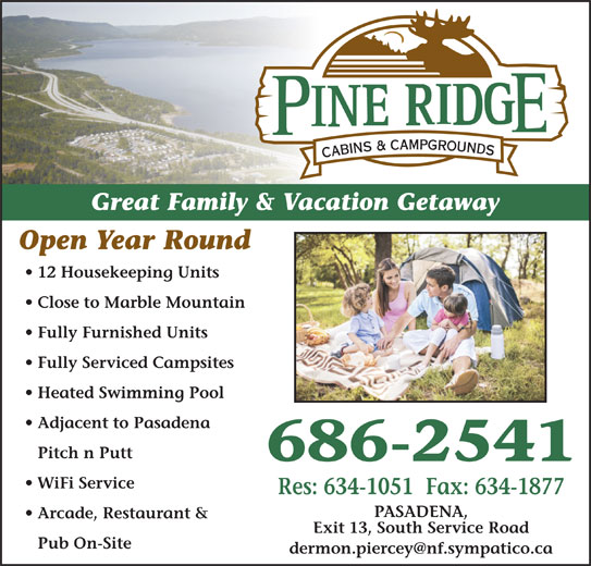 Pineridge Cabins & Campground (709-686-2541) - Display Ad - Fully Furnished Units Fully Serviced Campsites Pub On-Site Heated Swimming Pool 686-2541 Adjacent to Pasadena Pitch n Putt Open Year Round WiFi Service Great Family & Vacation Getaway Res: 634-1051  Fax: 634-1877 Arcade, Restaurant & Exit 13, South Service Road 12 Housekeeping Units PASADENA, Close to Marble Mountain Great Family & Vacation Getaway Open Year Round Arcade, Restaurant & Pub On-Site 12 Housekeeping Units Exit 13, South Service Road Close to Marble Mountain Pitch n Putt Heated Swimming Pool Fully Furnished Units Adjacent to Pasadena Fully Serviced Campsites 686-2541 PASADENA, WiFi Service Res: 634-1051  Fax: 634-1877