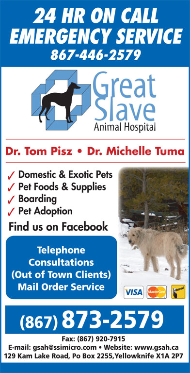 Great Slave Animal Hospital (867-873-2579) - Display Ad - 24 HR ON CALL EMERGENCY SERVICE 867-446-2579 Dr. Tom Pisz   Dr. Michelle Tuma Domestic & Exotic Pets Pet Foods & Supplies Boarding Pet Adoption Find us on Facebook Telephone Consultations (Out of Town Clients) Mail Order Service (867) 873-2579 Fax: (867) 920-7915 129 Kam Lake Road, Po Box 2255,Yellowknife X1A 2P7