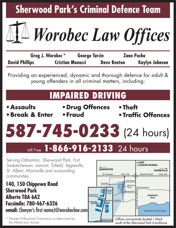 Worobec Law Offices (780-467-6325) - Display Ad - Sherwood Park s Criminal Defence Team Greg J. Worobec* George Turcin Zane Pocha David Phillips Cristian Manucci Dave Beaton Kaylyn Johnson Providing an experienced, dynamic and thorough defence for adult & young offenders in all criminal matters, including: IMPAIRED DRIVING Assaults Drug Offences Theft Break & Enter Fraud Traffic Offences (24 hours) 587-745-0233 1-866-916-2133 toll Free 24 hours Serving Edmonton, Sherwood Park, Fort Saskatchewan, Lamont, Tofield, Vegreville, St. Albert, Morinville and surrounding communities. 140, 150 Chippewa Road Sherwood Park Alberta T8A 6A2 Facsimile: 780-467-6326 email: * Denotes Professional Corporation as determined by Athabasca Ave. Offices conveniently located 1 block the Alberta Law Society south of the Sherwood Park Courthouse