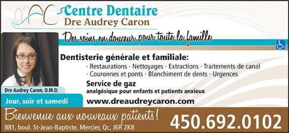 Centre Dentaire Dre Audrey Caron (450-692-0102) - Annonce illustrée======= - Dentisterie générale et familiale: · Restaurations · Nettoyages · Extractions · Traitements de canal · Couronnes et ponts · Blanchiment de dents · Urgences Service de gaz Dre Audrey Caron, D.M.D. analgésique pour enfants et patients anxieux Jour, soir et samedi www.dreaudreycaron.com 450.692.0102 881, boul. St-Jean-Baptiste, Mercier, Qc, J6R 2K8 Dentisterie générale et familiale: · Restaurations · Nettoyages · Extractions · Traitements de canal · Couronnes et ponts · Blanchiment de dents · Urgences Service de gaz Dre Audrey Caron, D.M.D. analgésique pour enfants et patients anxieux Jour, soir et samedi www.dreaudreycaron.com 450.692.0102 881, boul. St-Jean-Baptiste, Mercier, Qc, J6R 2K8 Dre Audrey Caron Dre Audrey Caron
