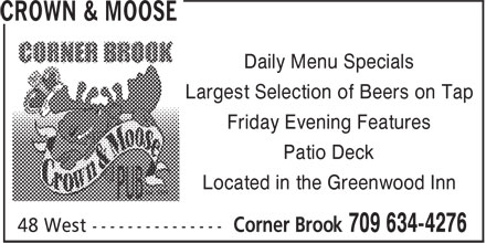 Crown & Moose (709-634-4276) - Display Ad - Daily Menu Specials Largest Selection of Beers on Tap Friday Evening Features Patio Deck Located in the Greenwood Inn Daily Menu Specials Largest Selection of Beers on Tap Friday Evening Features Patio Deck Located in the Greenwood Inn