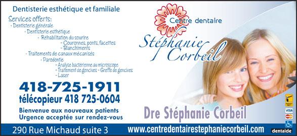 Centre Dentaire Stéphanie Corbeil (418-725-1911) - Annonce illustrée======= - Services offerts: Dentisterie générale Dentisterie esthétique Réhabilitation du sourire - Couronnes, ponts, facettes - Blanchiments Traitements de canaux mécanisés Parodontie - Analyse bactérienne au microscope - Traitement de gencives - Greffe de gencives - Laser 418-725-1911 télécopieur 418 725-0604 Bienvenue aux nouveaux patients Dre Stéphanie Corbeil Urgence acceptée sur rendez-vous www.centredentairestephaniecorbeil.com