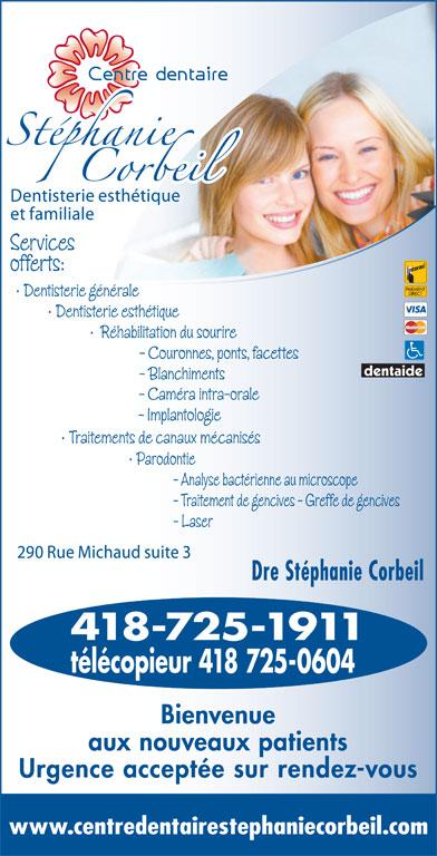 Corbeil Stéphanie Dr (418-725-1911) - Display Ad - Services offerts: Dentisterie générale Dentisterie esthétique Réhabilitation du sourire - Couronnes, ponts, facettes - Blanchiments - Implantologie Traitements de canaux mécanisés Parodontie - Analyse bactérienne au microscope - Traitement de gencives - Greffe de gencives - Laser Dre Stéphanie Corbeil 418-725-1911 télécopieur 418 725-0604 Bienvenue aux nouveaux patients Urgence acceptée sur rendez-vous www.centredentairestephaniecorbeil.com - Caméra intra-orale