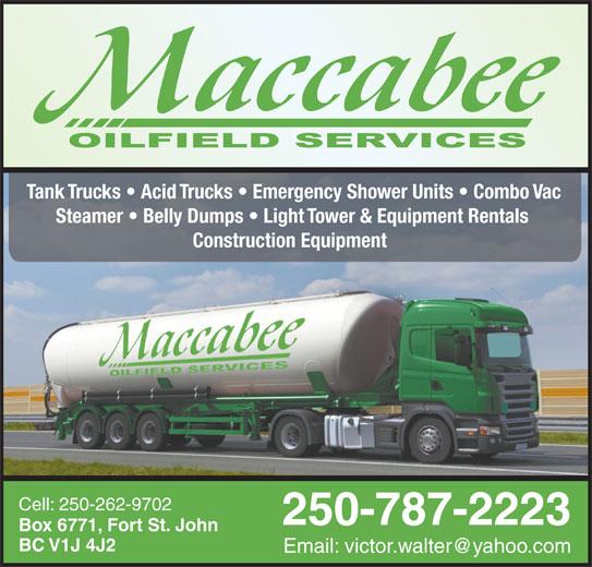 MacCabee Oilfield Services Ltd (250-787-2223) - Display Ad - Tank Trucks   Acid Trucks   Emergency Shower Units   Combo Vac Steamer   Belly Dumps   Light Tower & Equipment Rentals Construction Equipment Cell: 250-262-9702 250-787-2223 Box 6771, Fort St. John BC V1J 4J2