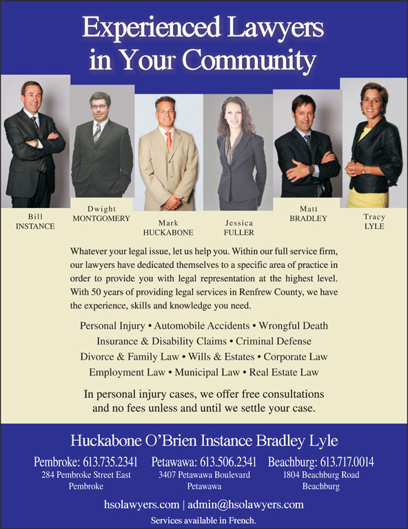 Huckabone O'Brien Instance Bradley Lyle (613-735-2341) - Display Ad - Dwight Matt Bill Tracy MONTGOMERY BRADLEY Mark Jessica INSTANCE LYLE HUCKABONE FULLER Whatever your legal issue, let us help you. Within our full service firm, our lawyers have dedicated themselves to a specific area of practice in order to provide you with legal representation at the highest level. With 50 years of providing legal services in Renfrew County, we have the experience, skills and knowledge you need. Personal Injury   Automobile Accidents   Wrongful Death Insurance & Disability Claims   Criminal Defense Divorce & Family Law   Wills & Estates   Corporate Law Employment Law   Municipal Law   Real Estate Law In personal injury cases, we offer free consultations and no fees unless and until we settle your case. Beachburg: 613.717.0014Pembroke: 613.735.2341Petawawa: 613.506.2341 1804 Beachburg Road284 Pembroke Street East 3407 Petawawa Boulevard BeachburgPembroke Petawawa