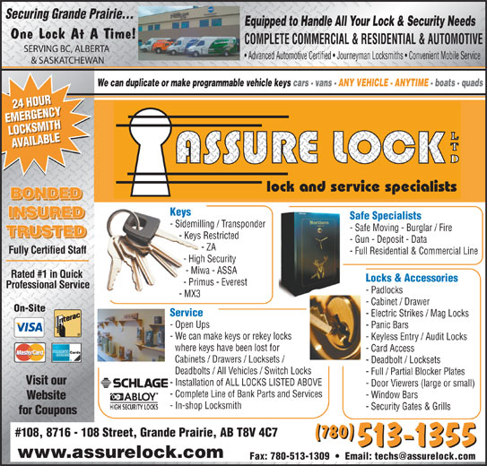 Assure Lock Ltd (780-513-1355) - Annonce illustrée======= - Equipped to Handle All Your Lock & Security Needs One Lock At A Time! COMPLETE COMMERCIAL & RESIDENTIAL & AUTOMOTIVE SERVING BC, ALBERTA Advanced Automotive Certified   Journeyman Locksmiths   Convenient Mobile Service & SASKATCHEWAN We can duplicate or make programmable vehicle keys cars - vans - ANY VEHICLE - ANYTIME - boats - quads 24 HOUR24 HOUR EMERGENCYEMERGENCY LOCKSMITHLOCKSMITH AVAILABLEAVAILABLE lock and service specialists BONDED Keys INSURED Safe Specialists - Sidemilling / Transponder - Safe Moving - Burglar / Fire TRUSTED - Keys Restricted - Gun - Deposit - Data - ZA Fully Certified Staff - Full Residential & Commercial Line - High Security - Miwa - ASSA Rated #1 in Quick Locks & Accessories - Primus - Everest Professional Service - Padlocks - MX3 - Cabinet / Drawer On-Site Service - Open Ups - Panic Bars - We can make keys or rekey locks - Keyless Entry / Audit Locks where keys have been lost for - Card Access Cabinets / Drawers / Locksets / - Deadbolt / Locksets Deadbolts / All Vehicles / Switch Locks - Electric Strikes / Mag Locks - Full / Partial Blocker Plates Visit our - Installation of ALL LOCKS LISTED ABOVE - Door Viewers (large or small) - Complete Line of Bank Parts and Services - Window Bars Website - In-shop Locksmith - Security Gates & Grills for Coupons #108, 8716 - 108 Street, Grande Prairie, AB T8V 4C7 (780) 513-1355 www.assurelock.com Securing Grande Prairie...