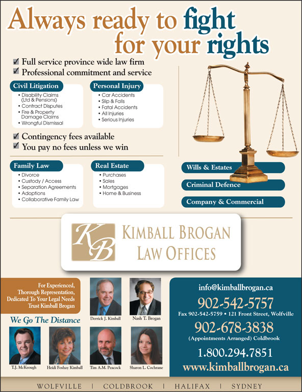 Kimball Brogan Barristers & Solicitors (902-542-5757) - Display Ad - Always ready to fight Always ready to for your rights for your Full service province wide law firm Professional commitment and service Civil Litigation Personal Injury Disability Claims Car Accidents (Ltd & Pensions) Slip & Falls Contract Disputes Fatal Accidents Fire & Property All Injuries Damage Claims Serious Injuries Wrongful Dismissal Contingency fees available You pay no fees unless we win Family Law Real Estate Wills & EstatesWills & Estates Divorce Purchases Custody / Access Sales Criminal DefenceCriminal Defence Separation Agreements Mortgages Adoptions Home & Business Collaborative Family Law Company & Commercial Kimball Brogan Law Offices For Experienced, Dedicated To Your Legal Needs Trust Kimball Brogan 902-542-5757 Fax 902-542-5759   121 Front Street, Wolfville Nash T. Brogan Derrick J. Kimball 542.5757 We Go The Distance 902-678-3838 (Appointments Arranged) Coldbrook 1.800.294.7851 T.J. McKeough Heidi Foshay Kimball Sharon L. CochraneTim A.M. Peacock www.kimballbrogan.ca WOLFVILLE COLDBROOK HALIFAX SYDNEY Thorough Representation, SYDNEY Damage Claims Serious Injuries Wrongful Dismissal Contingency fees available You pay no fees unless we win Wills & EstatesWills & Estates Divorce Purchases Custody / Access Sales Criminal DefenceCriminal Defence Separation Agreements Mortgages Adoptions Home & Business Collaborative Family Law Company & Commercial Kimball Brogan Law Offices For Experienced, Thorough Representation, Dedicated To Your Legal Needs Trust Kimball Brogan 902-542-5757 Fax 902-542-5759   121 Front Street, Wolfville Family Law Real Estate Nash T. Brogan Derrick J. Kimball 542.5757 We Go The Distance 902-678-3838 (Appointments Arranged) Coldbrook 1.800.294.7851 T.J. McKeough Heidi Foshay Kimball Sharon L. CochraneTim A.M. Peacock www.kimballbrogan.ca WOLFVILLE COLDBROOK HALIFAX Always ready to fight for your rights for your Full service province wide law firm Professional commitment and service Civil Litigation Personal Injury Disability Claims Car Accidents (Ltd & Pensions) Always ready to Slip & Falls Contract Disputes Fatal Accidents Fire & Property All Injuries