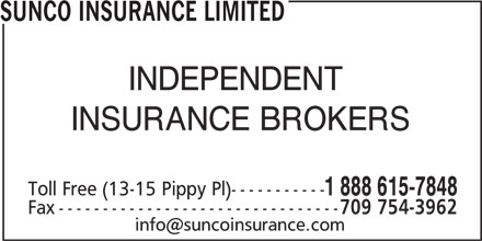 Sunco Insurance Ltd (1-888-615-7848) - Display Ad - SUNCO INSURANCE LIMITED INDEPENDENT INSURANCE BROKERS Toll Free (13-15 Pippy Pl)----------- 1 888 615-7848 Fax-------------------------------- 709 754-3962 SUNCO INSURANCE LIMITED INDEPENDENT INSURANCE BROKERS Toll Free (13-15 Pippy Pl)----------- 1 888 615-7848 Fax-------------------------------- 709 754-3962