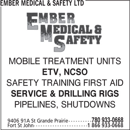 Ember Medical & Safety Ltd (780-933-0668) - Display Ad - EMBER MEDICAL & SAFETY LTD MOBILE TREATMENT UNITS ETV, NCSO SAFETY TRAINING FIRST AID SERVICE & DRILLING RIGS PIPELINES, SHUTDOWNS 780 933-0668 9406 91A St Grande Prairie---------- Fort St John----------------------- 1 866 933-0668