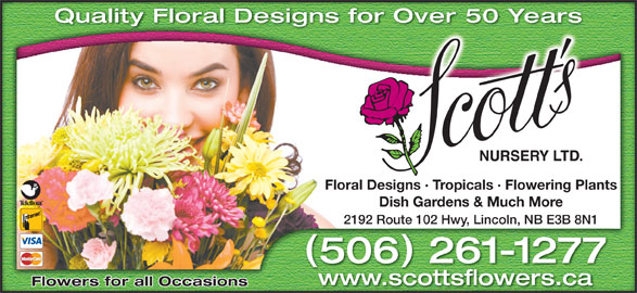 Scott's Nursery Ltd (506-458-9208) - Display Ad - Quality Floral Designs for Over 50 Years Over 50 Yearsigns for Floral Designs · Tropicals · Flowering Plantssigns · Tropicals · Flowering PlantsFloral De Dish Gardens & Much MoreDish Gardens & Much More 2192 Route 102 Hwy, Lincoln, NB E3B 8N1 Route 102 Hwy, Lincoln, NB E3B 8N12192 506 261-1277650261-1277 www.scottsflowers.ca Flowers for all Occasions Quality Floral Designs for Over 50 Years Over 50 Yearsigns for Floral Designs · Tropicals · Flowering Plantssigns · Tropicals · Flowering PlantsFloral De Dish Gardens & Much MoreDish Gardens & Much More 2192 Route 102 Hwy, Lincoln, NB E3B 8N1 Route 102 Hwy, Lincoln, NB E3B 8N12192 506 261-1277650261-1277 www.scottsflowers.ca Flowers for all Occasions
