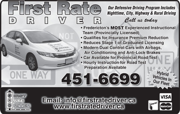 First Rate Driver (506-451-6699) - Display Ad - Our Defensive Driving Program IncludesOur Defensive Driving Program Includes Nighttime, City, Highway & Rural DrivingNighttime, City, Highway & Rural Driving Fredericton s MOST Experienced Instructional Team (Provincially Licensed) Qualifies for Insurance Premium Reduction Reduces Stage 1 of Graduated Licensing Modern Dual Control Cars with Airbags, Air Conditioning and Anti-Lock Brakes Car Available for Provincial Road Test Hourly Instruction for Road Test Preparation Available Vehicles InHybrid Our Fleet F 451-6699 www.firstratedriver.ca www.firstratedriver.cawww.firstratedriver.ca
