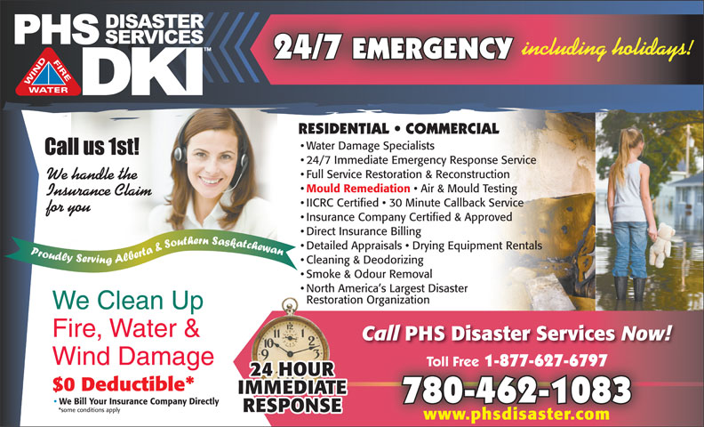 PHS Disaster Services (780-462-1083) - Display Ad - 24/7 EMERGENCY including holidays! 24/7 Immediate Emergency Response Service Full Service Restoration & Reconstruction We handle the Mould Remediation Air & Mould Testing Insurance Claim IICRC Certified   30 Minute Callback Service for you Insurance Company Certified & Approved Direct Insurance Billing Detailed Appraisals   Drying Equipment Rentals Cleaning & Deodorizing Smoke & Odour Removal North America s Largest Disaster Restoration Organization We Clean Up Fire, Water & Call PHS Disaster Services Now! Wind Damage Toll Free 1-877-627-6797 Toll Free 1-877-627-6797 $0 Deductible* 780-462-1083 We Bill Your Insurance Company Directly *some conditions apply www.phsdisaster.com Water Damage Specialists RESIDENTIAL   COMMERCIAL