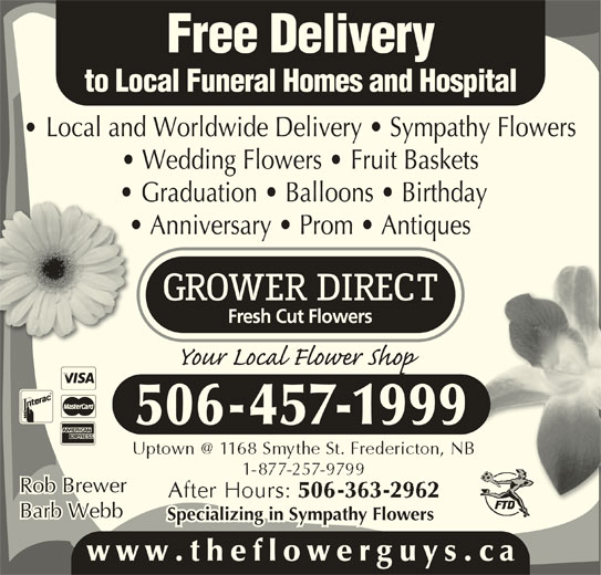 Grower Direct (506-457-1999) - Display Ad - Free Delivery to Local Funeral Homes and Hospital Local and Worldwide Delivery   Sympathy Flowers Wedding Flowers   Fruit Baskets Graduation   Balloons   Birthday Anniversary   Prom   Antiques 506-457-1999 Rob Brewer Barb Webb Specializing in Sympathy Flowers www.theflowerguys.c
