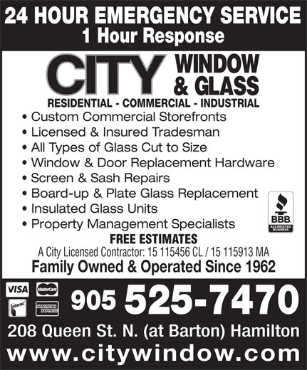 City Window & Glass (905-525-7470) - Display Ad - FREE ESTIMATES A City Licensed Contractor: 15 115456 CL / 15 115913 MA Family Owned & Operated Since 1962 905 525-7470 208 Queen St. N. (at Barton) Hamilton www.citywindow.com 24 HOUR EMERGENCY SERVICE 1 Hour Response RESIDENTIAL - COMMERCIAL - INDUSTRIAL Custom Commercial Storefronts Licensed & Insured Tradesman All Types of Glass Cut to Size Window & Door Replacement Hardware Screen & Sash Repairs Board-up & Plate Glass Replacement Insulated Glass Units Property Management Specialists