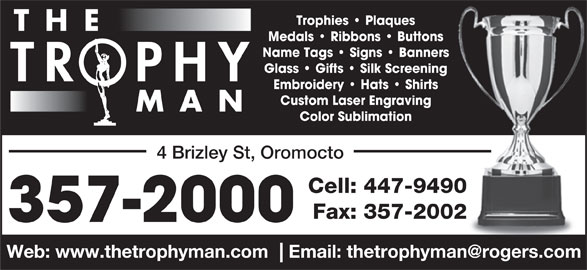 The Trophy Man (506-357-2000) - Display Ad - Trophies   Plaques T H E Medals   Ribbons   Buttons Name Tags   Signs   Banners Glass   Gifts   Silk Screening TR  PH Embroidery   Hats   Shirts Custom Laser Engraving M A N Color Sublimation 4 Brizley St, Oromocto Cell: 447-949090 Fax: 357-20022 357-2000 Trophies   Plaques T H E Medals   Ribbons   Buttons Name Tags   Signs   Banners Glass   Gifts   Silk Screening TR  PH Embroidery   Hats   Shirts Custom Laser Engraving M A N Color Sublimation 4 Brizley St, Oromocto Cell: 447-949090 Fax: 357-20022 357-2000