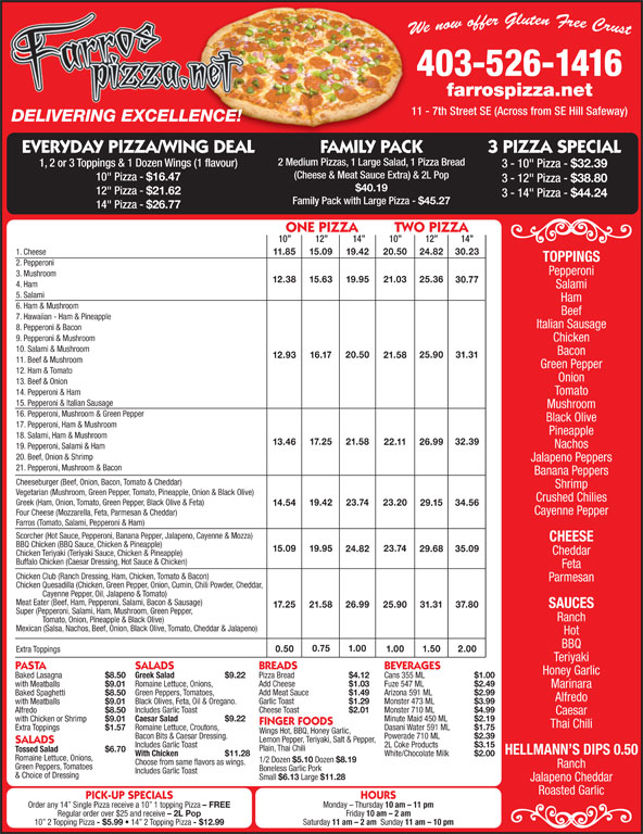 """Farrospizza.net (403-526-1416) - Annonce illustrée======= - farrospizza.net 403-526-1416 3 - 10"""" Pizza - (Cheese & Meat Sauce Extra) & 2L Pop 10"""" Pizza - $16.47 3 - 12"""" Pizza - $32.39 EVERYDAY PIZZA/WING DEAL FAMILY PACK 3 PIZZA SPECIAL 2 Medium Pizzas, 1 Large Salad, 1 Pizza Bread 1, 2 or 3 Toppings & 1 Dozen Wings (1 flavour) 3 PIZZA SPECIAL 11 - 7th Street SE (Across from SE Hill Safeway) DELIVERING EXCELLENCE! FAMILY PACK EVERYDAY PIZZA/WING DEAL 31.31 16.17 12.93 21.58 $40.19 12"""" Pizza - $21.62 3 - 14"""" Pizza - $44.24 Family Pack with Large Pizza - $45.27 14"""" Pizza - $26.77 ONE PIZZA         TWO PIZZA 10 12 14 10 12 14 1. Cheese 11.85 15.09 19.42 20.50 24.82 30.23 TOPPINGS 2. Pepperoni Pepperoni 3. Mushroom 12.38 15.63 19.95 21.03 25.36 30.77 4. Ham Salami 5. Salami Ham 6. Ham & Mushroom Beef 7. Hawaiian - Ham & Pineapple Italian Sausage 8. Pepperoni & Bacon 9. Pepperoni & Mushroom Chicken 10. Salami & Mushroom Bacon 20.50 25.90 farrospizza.net 11 - 7th Street SE (Across from SE Hill Safeway) DELIVERING EXCELLENCE! 29.68 35.09 403-526-1416 11. Beef & Mushroom Green Pepper 12. Ham & Tomato Onion 13. Beef & Onion Tomato 14. Pepperoni & Ham 15. Pepperoni & Italian Sausage Mushroom 16. Pepperoni, Mushroom & Green Pepper Black Olive 17. Pepperoni, Ham & Mushroom Pineapple 18. Salami, Ham & Mushroom 17.25 21.58 32.39 13.46 22.11 26.99 Nachos 19. Pepperoni, Salami & Ham 20. Beef, Onion & Shrimp Jalapeno Peppers 21. Pepperoni, Mushroom & Bacon Banana Peppers Cheeseburger (Beef, Onion, Bacon, Tomato & Cheddar) Shrimp Vegetarian (Mushroom, Green Pepper, Tomato, Pineapple, Onion & Black Olive) Crushed Chilies Greek (Ham, Onion, Tomato, Green Pepper, Black Olive & Feta) 19.42 23.74 23.20 14.54 29.15 34.56 Cayenne Pepper Four Cheese (Mozzarella, Feta, Parmesan & Cheddar) Farros (Tomato, Salami, Pepperoni & Ham) Scorcher (Hot Sauce, Pepperoni, Banana Pepper, Jalapeno, Cayenne & Mozza) CHEESE BBQ Chicken (BBQ Sauce, Chicken & Pineapple) 23.74 19.95 15.09 24.82 Monday - Thursda"""