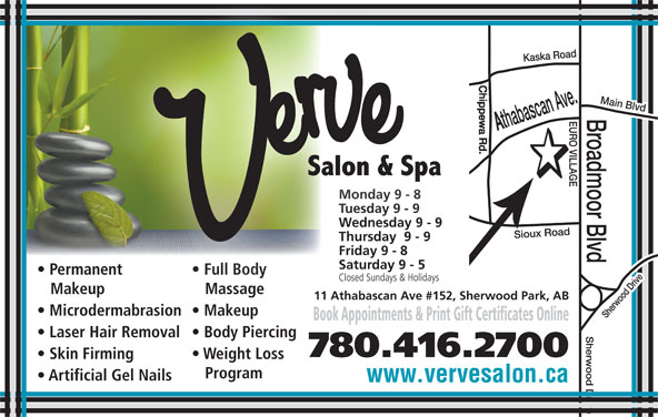 Verve Salon & Spa Ltd (780-416-2700) - Display Ad - Skin Firming Weight Loss Program Artificial Gel Nails www.vervesalon.ca 780.416.2700 Main Blvd Monday 9 - 8Monday 9 - 8 Tuesday 9 - 9Tuesday 9 - 9 Wednesday 9 - 9Wednesday 9 - 9 Thursday  9 - 9Thursday  9 - 9 Friday 9 - 8Friday 9 - 8 Saturday 9 - 5Saturday 9 - 5 Permanent Full Bodyent Full Body Closed Sundays & HolidaysClosed Sundays & Holidays Makeup Massageup Massage 11 Athabascan Ave #152, Sherwood Park, AB Microdermabrasion  Makeup Book Appointments & Print Gift Certificates Online Laser Hair Removal  Body Piercing
