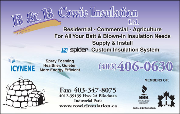 B & B Cowie Insulation Ltd (403-347-8095) - Display Ad - Residential - Commercial - Agriculture For All Your Batt & Blown-In Insulation Needs Supply & Install Custom Insulation System Spray Foaming Healthier, Quieter, (403) 406-0630 ICYNENE More Energy Efficient MEMBERS OF: Fax: 403-347-8075 4012-39139 Hwy 2A Blindman Industrial Park www.cowieinsulation.ca