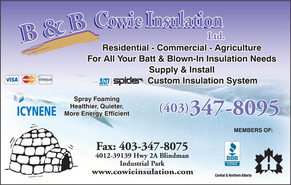 B & B Cowie Insulation Ltd (403-347-8095) - Display Ad - For All Your Batt & Blown-In Insulation Needs Supply & Install cheque Custom Insulation System Spray Foaming Healthier, Quieter, (403) 347-8095 ICYNENE More Energy Efficient MEMBERS OF: Fax: 403-347-8075 4012-39139 Hwy 2A Blindman Industrial Park www.cowieinsulation.com Residential - Commercial - Agriculture