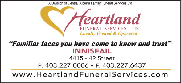 Heartland Funeral Services Ltd (403-227-0006) - Display Ad - A Division of Central Alberta Family Funeral Services Ltd Familiar faces you have come to know and trust INNISFAIL 4415 - 49 Street P: 403.227.0006   F: 403.227.6437 www.HeartlandFuneralServices.com