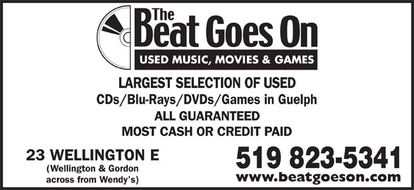 The Beat Goes On (519-823-5341) - Display Ad - LARGEST SELECTION OF USED CDs/Blu-Rays/DVDs/Games in Guelph ALL GUARANTEED MOST CASH OR CREDIT PAID 23 WELLINGTON E 519 823-5341 (Wellington & Gordon www.beatgoeson.com across from Wendy's)