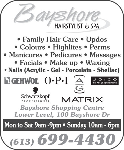 Bayshore Hairstylists and Spa (613-829-3833) - Display Ad - Family Hair Care   Updos Colours   Highlites   Perms Manicures   Pedicures   Massages Facials   Make up   Waxing Nails (Acrylic - Gel - Porcelain - Shellac) THE ART OF HEALTHY HAIR Bayshore Shopping Centre Lower Level, 100 Bayshore Dr Mon to Sat 9am -9pm   Sunday 10am - 6pm (613) 699-4430