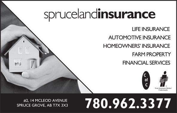 Spruceland Insurance Ltd (780-962-3377) - Display Ad - spruceland insurance LIFE INSURANCE AUTOMOTIVE INSURANCE HOMEOWNERS  INSURANCE FARM PROPERTY FINANCIAL SERVICES #2, 14 MCLEOD AVENUE SPRUCE GROVE, AB T7X 3X3 780.962.3377