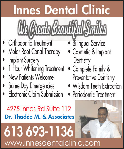 Innes Dental Clinic (613-830-4982) - Display Ad - Orthodontic Treatment Bilingual Service Molar Root Canal Therapy Cosmetic & Implant Implant Surgery Dentistry 1 Hour Whitening Treatment Complete Family & New Patients Welcome Preventative Dentistry Same Day Emergencies Wisdom Teeth Extraction Electronic Claim Submission Periodontic Treatment Dr. Thadée M. & Associates 613 693-1136 Innes Dental Clinic
