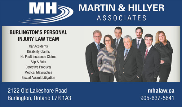 Martin & Hillyer Associates (905-637-5641) - Display Ad - BURLINGTON S PERSONAL BURLINGTON S PERSONAL INJURY LAW TEAM Car Accidents Disability Claims No Fault Insurance Claims Slip & Falls Defective Products Medical Malpractice Sexual Assault Litigation 2122 Old Lakeshore Road mhalaw.ca Burlington, Ontario L7R 1A3 905-637-5641 INJURY LAW TEAM Car Accidents Disability Claims No Fault Insurance Claims Slip & Falls Defective Products Medical Malpractice Sexual Assault Litigation 2122 Old Lakeshore Road mhalaw.ca Burlington, Ontario L7R 1A3 905-637-5641