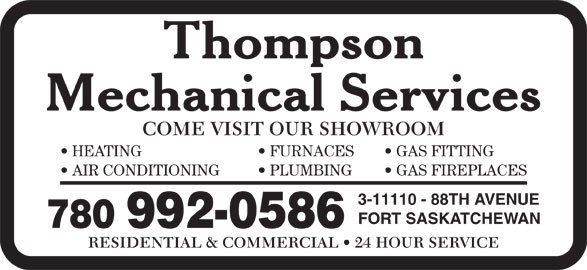 Thompson Mechanical Services (780-992-0586) - Annonce illustrée======= - AIR CONDITIONING PLUMBING GAS FIREPLACES 3-11110 - 88TH AVENUE FORT SASKATCHEWAN 780 992-0586 RESIDENTIAL & COMMERCIAL   24 HOUR SERVICE COME VISIT OUR SHOWROOM HEATING FURNACES GAS FITTING