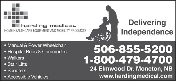 Harding Medical (506-855-5200) - Display Ad - Delivering Delivering Independence Manual & Power Wheelchair 506-855-5200 Hospital Beds & Commodes Walkers 1-800-479-4700 Stair Lifts 24 Elmwood Dr. Moncton, NB Scooters www.hardingmedical.com Accessible Vehicles Independence Manual & Power Wheelchair 506-855-5200 Hospital Beds & Commodes Walkers 1-800-479-4700 Stair Lifts 24 Elmwood Dr. Moncton, NB Scooters www.hardingmedical.com Accessible Vehicles