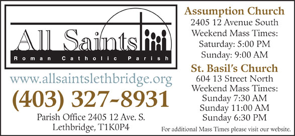 All Saints Roman Catholic Parish (403-327-8931) - Display Ad - For additional Mass Times please visit our website. Assumption Church 2405 12 Avenue South Weekend Mass Times: Saturday: 5:00 PM Sunday: 9:00 AM St. Basil s Church 604 13 Street North (403) 327-8931 Sunday 11:00 AM Parish Office 2405 12 Ave. S. Sunday 6:30 PM www.allsaintslethbridge.org Weekend Mass Times: Sunday 7:30 AM Lethbridge, T1K0P4