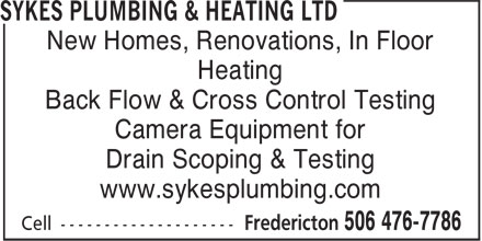 Sykes Plumbing & Heating Ltd (506-476-7786) - Display Ad - New Homes, Renovations, In Floor Heating Back Flow & Cross Control Testing Camera Equipment for Drain Scoping & Testing www.sykesplumbing.com