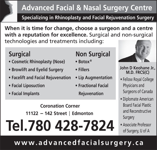Advanced Facial & Nasal Surgery Centre (780-428-7824) - Display Ad - M.D. FRCS(C) Facelift and Facial Rejuvenation Lip Augmentation Fellow Royal College Physicians and Facial Liposuction Diplomate American Board Facial Plastic Coronation Corner and Reconstructive 11122     142 Street     Edmonton Surgery Associate Professor Tel.780 428-7824 of Surgery, U of A www.advancedfacialsurgery.ca Fractional Facial Surgeons of Canada Facial Implants Rejuvenation Advanced Facial & Nasal Surgery Centre Specializing in Rhinoplasty and Facial Rejuvenation Surgery When it is time for change, choose a surgeon and a centre with a reputation for excellence. Surgical and non-surgical technologies and treatments including: Surgical Non Surgical Cosmetic Rhinoplasty (Nose) Botox John D Keohane Jr., Browlift and Eyelid Surgery Fillers