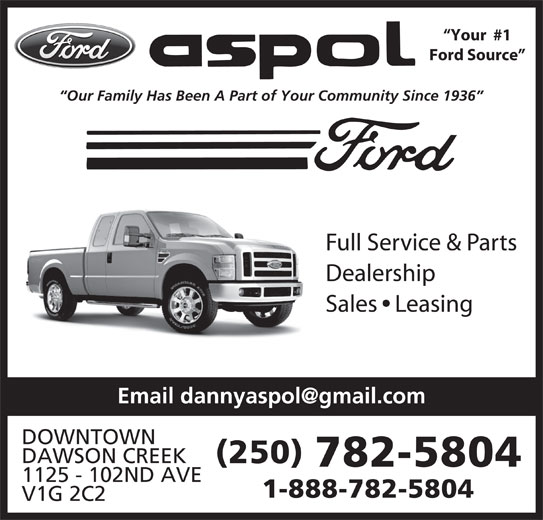 Ford Aspol Motors Rentals Ltd (250-782-5804) - Display Ad - Ford Source Our Family Has Been A Part of Your Community Since 1936 Full Service & Parts Dealership Sales   Leasing DOWNTOWN DAWSON CREEK (250) 782-5804 1125 - 102ND AVE Your  #1 1-888-782-5804 V1G 2C2