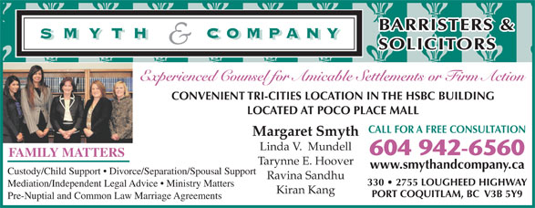 Smyth & Company Barristers & Solicitors (604-942-6560) - Display Ad - BARRISTERS & SOLICITORS Experienced Counsel for Amicable Settlements or Firm Action CONVENIENT TRI-CITIES LOCATION IN THE HSBC BUILDING LOCATED AT POCO PLACE MALL CALL FOR A FREE CONSULTATION Margaret Smyth Linda V.  Mundell 604 942-6560 FAMILY MATTERS Tarynne E. Hoover www.smythandcompany.ca Custody/Child Support   Divorce/Separation/Spousal Support Ravina Sandhu 330   2755 LOUGHEED HIGHWAY Mediation/Independent Legal Advice   Ministry Matters Kiran Kang PORT COQUITLAM, BC  V3B 5Y9 Pre-Nuptial and Common Law Marriage Agreements